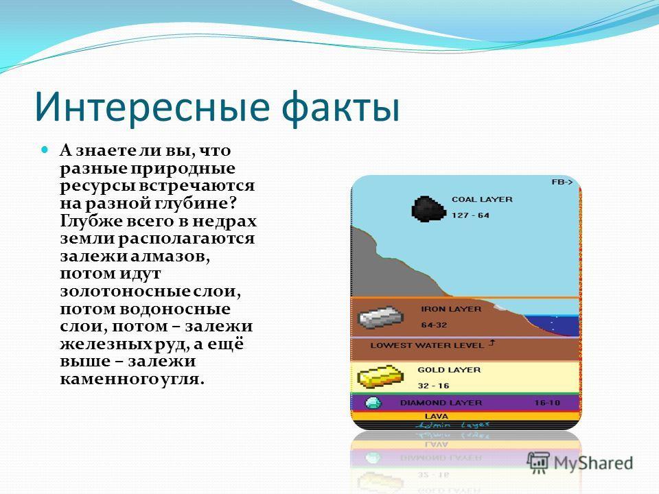 Интересные факты А знаете ли вы, что разные природные ресурсы встречаются на разной глубине? Глубже всего в недрах земли располагаются залежи алмазов, потом идут золотоносные слои, потом водоносные слои, потом – залежи железных руд, а ещё выше – зале
