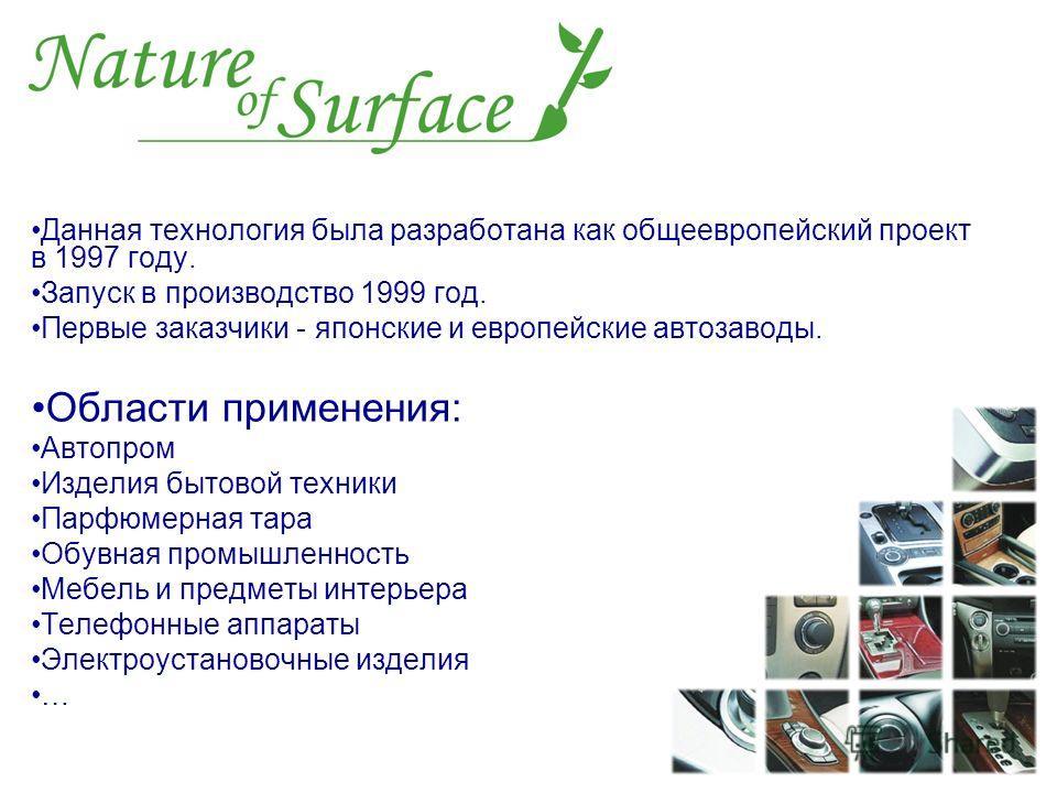 Данная технология была разработана как общеевропейский проект в 1997 году. Запуск в производство 1999 год. Первые заказчики - японские и европейские автозаводы. Области применения: Автопром Изделия бытовой техники Парфюмерная тара Обувная промышленно
