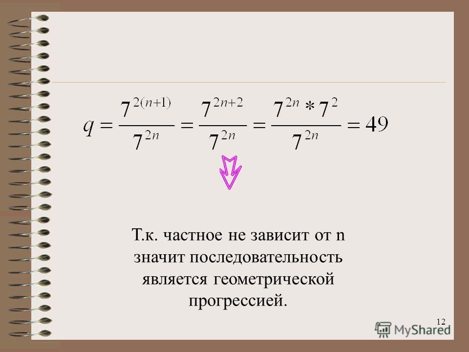 12 Т.к. частное не зависит от n значит последовательность является геометрической прогрессией.