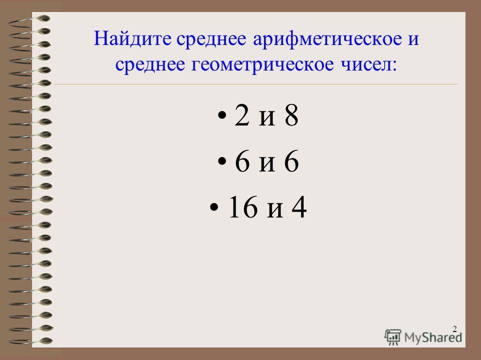 2 Найдите среднее арифметическое и среднее геометрическое чисел: 2 и 8 6 и 6 16 и 4