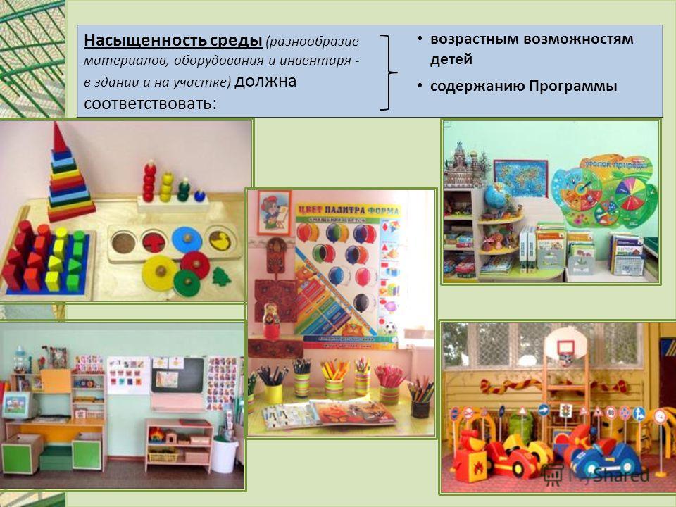 Насыщенность среды (разнообразие материалов, оборудования и инвентаря - в здании и на участке) должна соответствовать: возрастным возможностям детей содержанию Программы