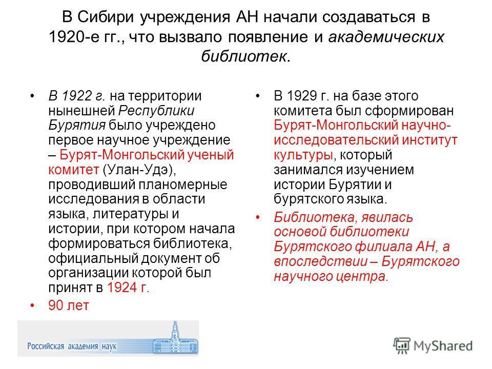 В Сибири учреждения АН начали создаваться в 1920 е гг., что вызвало появление и академических библиотек. В 1922 г. на территории нынешней Республики Бурятия было учреждено первое научное учреждение – Бурят-Монгольский ученый комитет (Улан-Удэ), прово