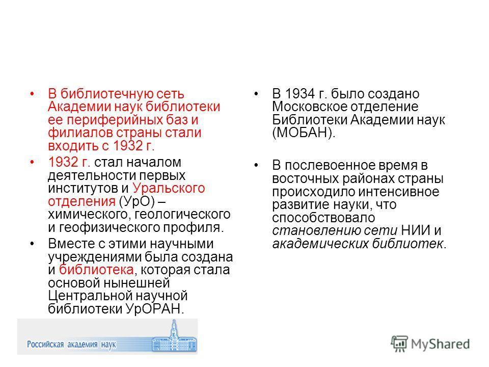В библиотечную сеть Академии наук библиотеки ее периферийных баз и филиалов страны стали входить с 1932 г. 1932 г. стал началом деятельности первых институтов и Уральского отделения (УрО) – химического, геологического и геофизического профиля. Вместе