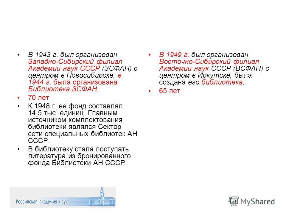В 1943 г. был организован Западно-Сибирский филиал Академии наук СССР (ЗСФАН) с центром в Новосибирске, в 1944 г. была организована Библиотека ЗСФАН. 70 лет К 1948 г. ее фонд составлял 14,5 тыс. единиц. Главным источником комплектования библиотеки яв
