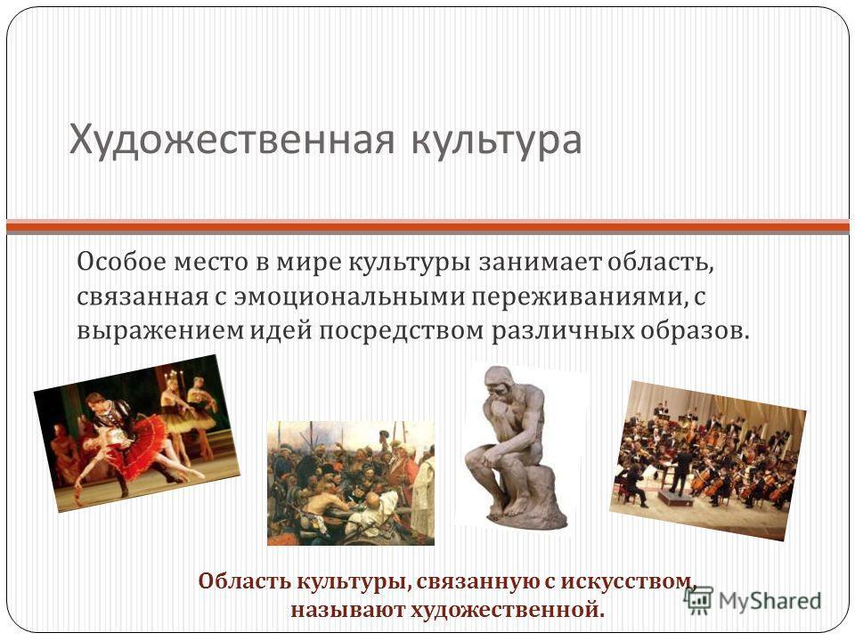 Художественная культура Особое место в мире культуры занимает область, связанная с эмоциональными переживаниями, с выражением идей посредством различных образов. Область культуры, связанную с искусством, называют художественной.