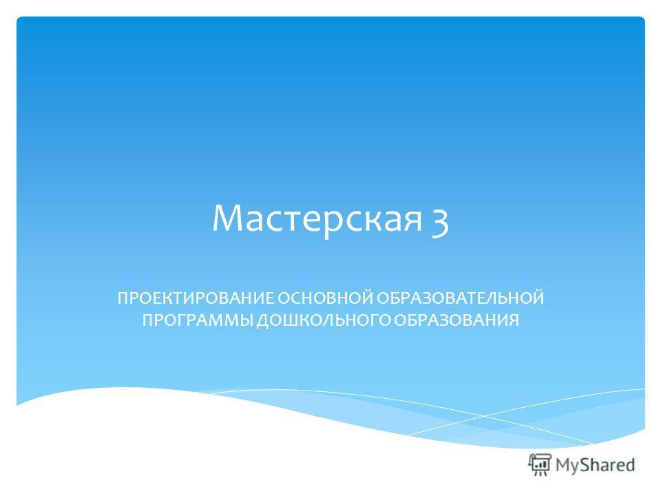 Мастерская 3 ПРОЕКТИРОВАНИЕ ОСНОВНОЙ ОБРАЗОВАТЕЛЬНОЙ ПРОГРАММЫ ДОШКОЛЬНОГО ОБРАЗОВАНИЯ