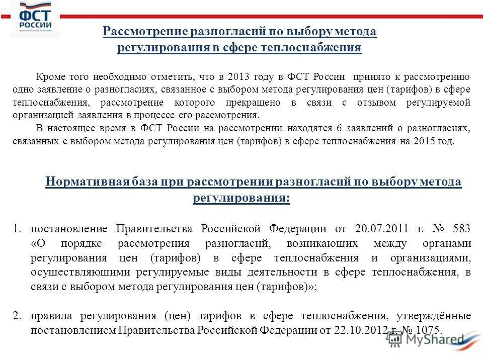 Кроме того необходимо отметить, что в 2013 году в ФСТ России принято к рассмотрению одно заявление о разногласиях, связанное с выбором метода регулирования цен (тарифов) в сфере теплоснабжения, рассмотрение которого прекращено в связи с отзывом регул