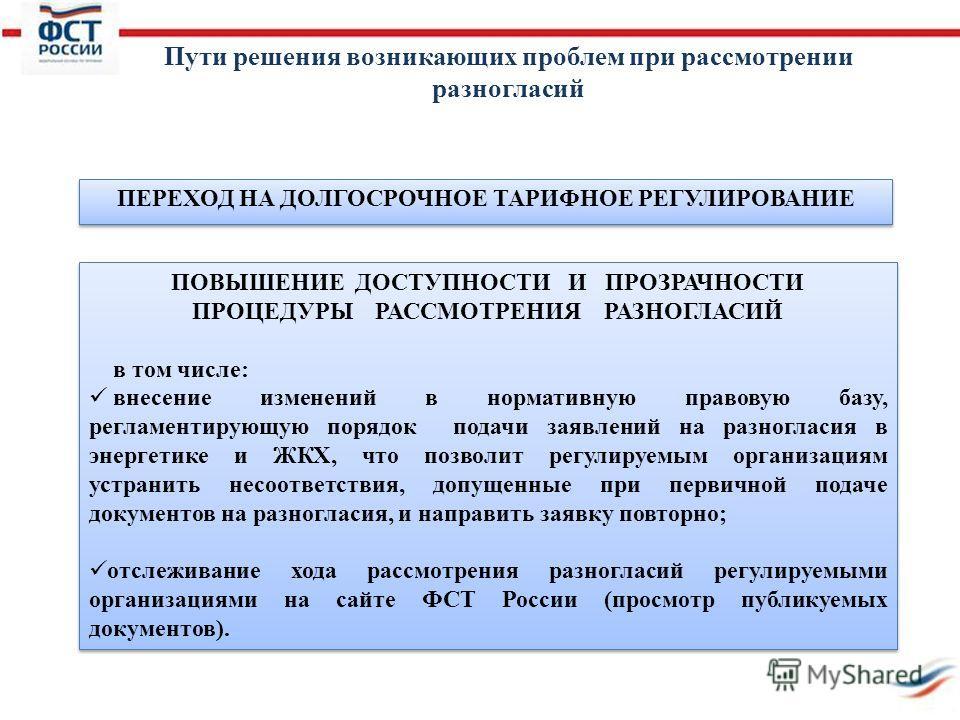 ПЕРЕХОД НА ДОЛГОСРОЧНОЕ ТАРИФНОЕ РЕГУЛИРОВАНИЕ ПОВЫШЕНИЕ ДОСТУПНОСТИ И ПРОЗРАЧНОСТИ ПРОЦЕДУРЫ РАССМОТРЕНИЯ РАЗНОГЛАСИЙ в том числе: внесение изменений в нормативную правовую базу, регламентирующую порядок подачи заявлений на разногласия в энергетике