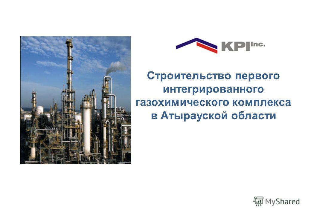 Строительство первого интегрированного газохимического комплекса в Атырауской области [ ] 2008
