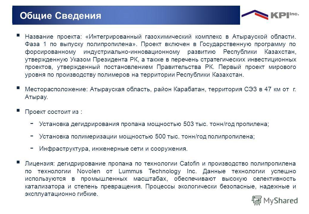 Общие Сведения Название проекта: «Интегрированный газохимический комплекс в Атырауской области. Фаза 1 по выпуску полипропилена». Проект включен в Государственную программу по форсированному индустриально-инновационному развитию Республики Казахстан,
