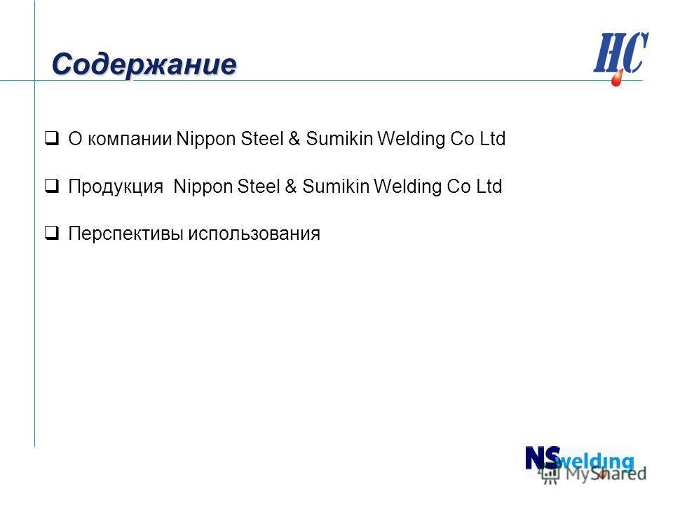 Содержание Содержание О компании Nippon Steel & Sumikin Welding Co Ltd Продукция Nippon Steel & Sumikin Welding Co Ltd Перспективы использования