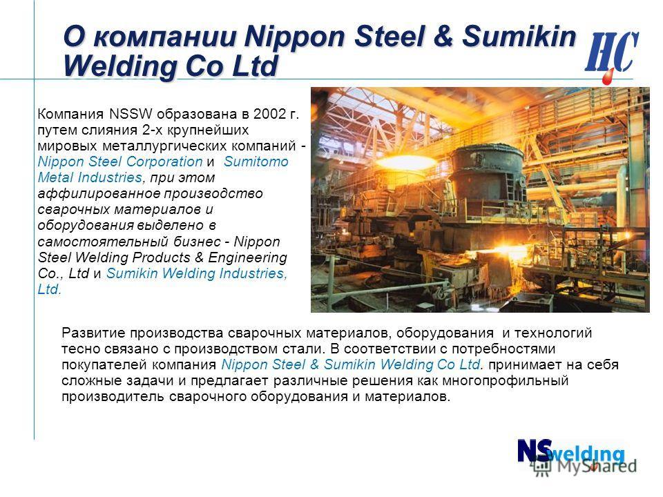 О компании Nippon Steel & Sumikin Welding Co Ltd Компания NSSW образована в 2002 г. путем слияния 2-х крупнейших мировых металлургических компаний - Nippon Steel Corporation и Sumitomo Metal Industries, при этом аффилиированное производство сварочных