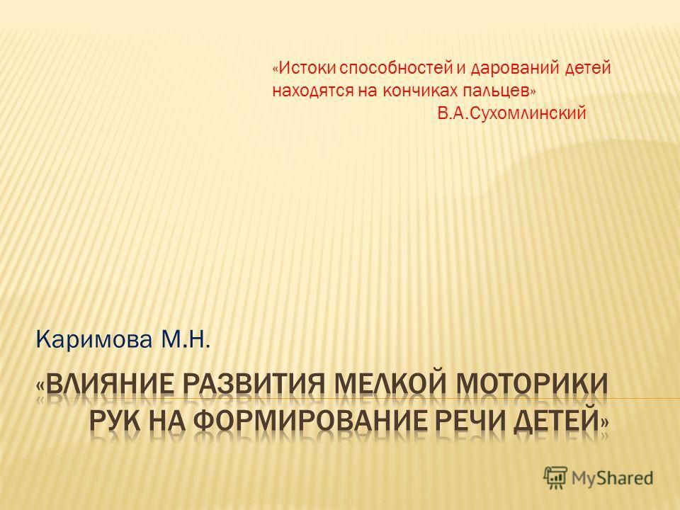Каримова М.Н. «Истоки способностей и дарований детей находятся на кончиках пальцев» В.А.Сухомлинский