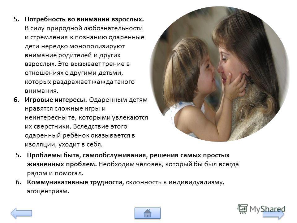 5. Потребность во внимании взрослых. В силу природной любознательности и стремления к познанию одаренные дети нередко монополизируют внимание родителей и других взрослых. Это вызывает трение в отношениях с другими детьми, которых раздражает жажда так
