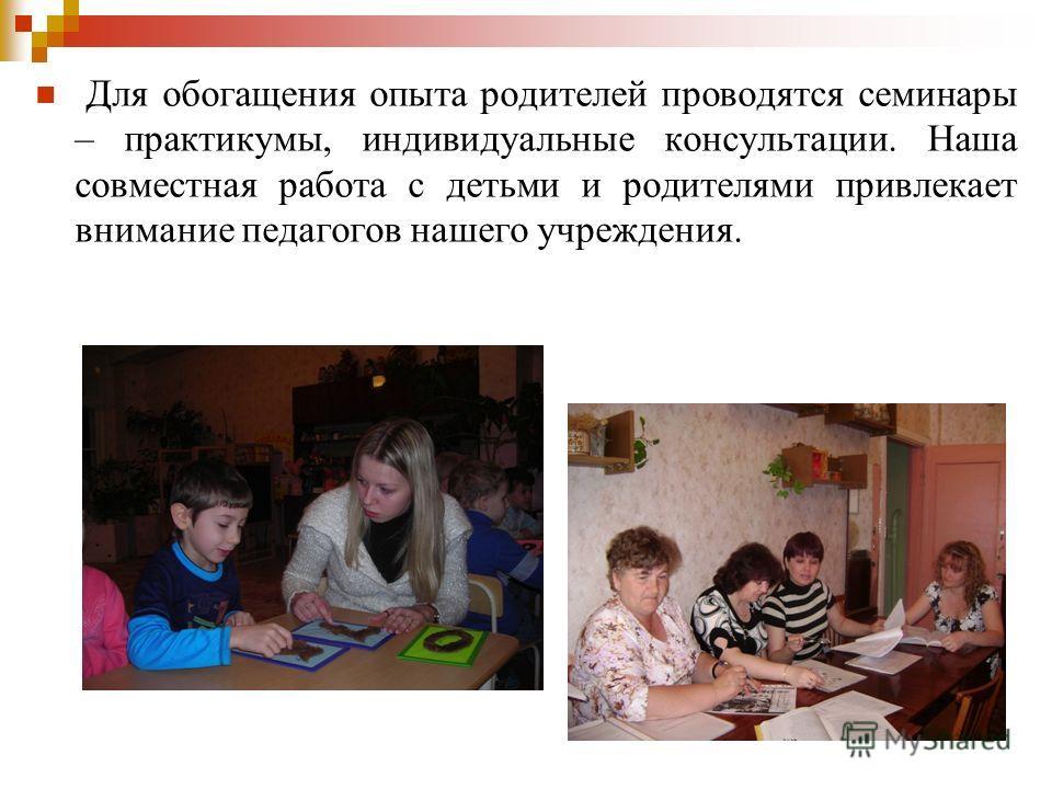 Для обогащения опыта родителей проводятся семинары – практикумы, индивидуальные консультации. Наша совместная работа с детьми и родителями привлекает внимание педагогов нашего учреждения.