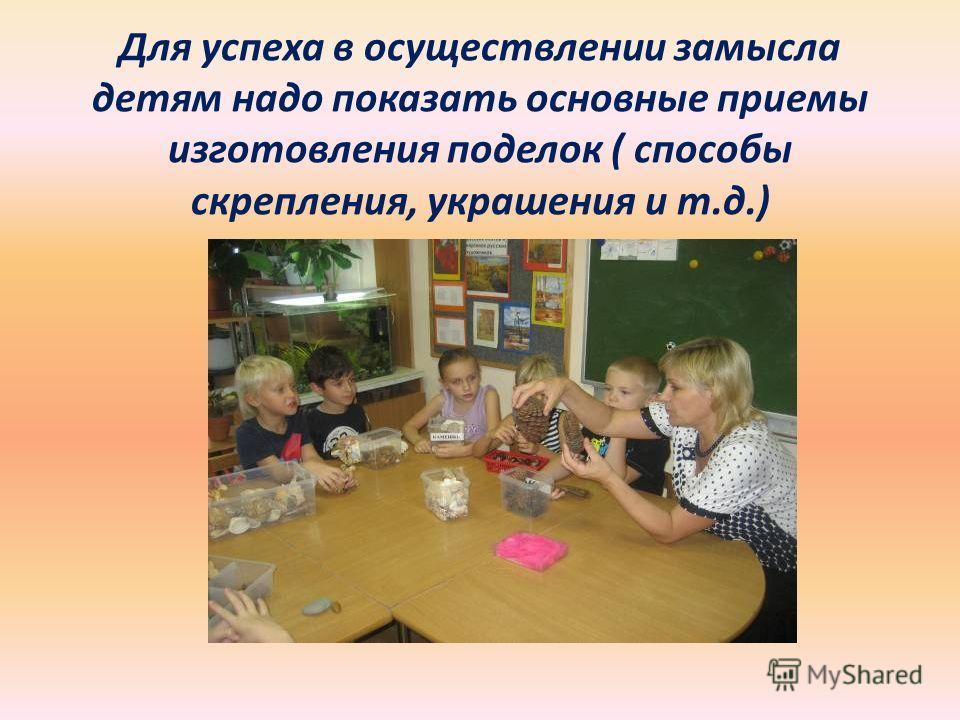 Для успеха в осуществлении замысла детям надо показать основные приемы изготовления поделок ( способы скрепления, украшения и т.д.)