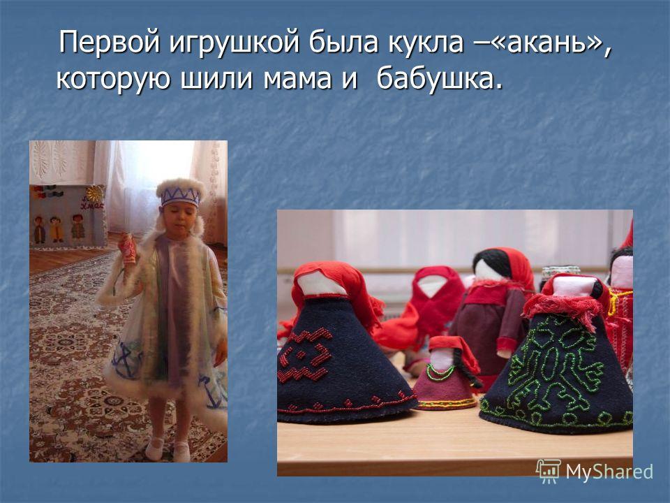 Первой игрушкой была кукла –«акань», которую шили мама и бабушка. Первой игрушкой была кукла –«акань», которую шили мама и бабушка.
