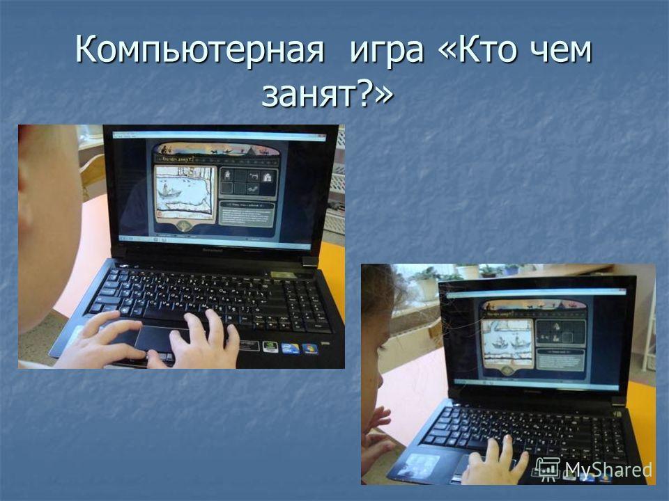 Компьютерная игра «Кто чем занят?» Компьютерная игра «Кто чем занят?»