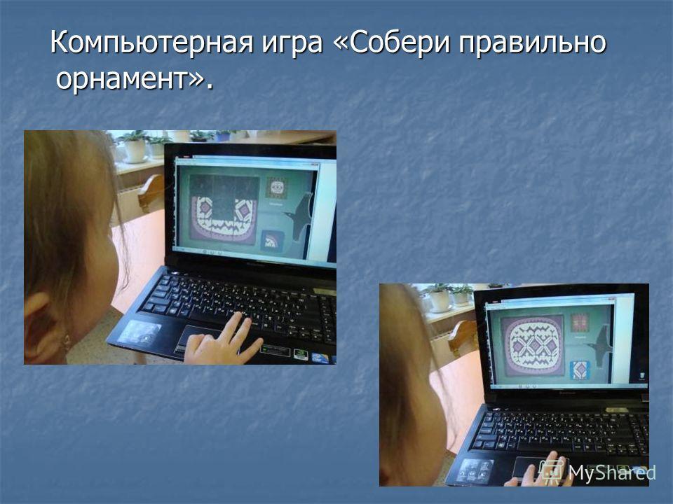 Компьютерная игра «Собери правильно орнамент». Компьютерная игра «Собери правильно орнамент».