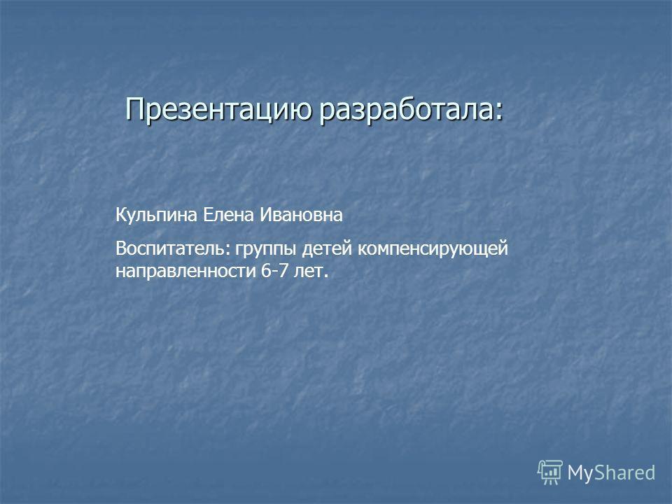 Презентацию разработала: Кульпина Елена Ивановна Воспитатель: группы детей компенсирующей направленности 6-7 лет.