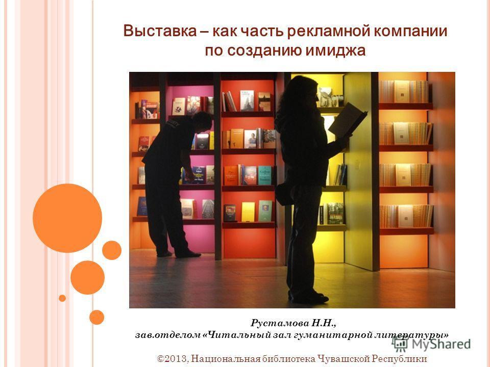 Выставка – как часть рекламной компании по созданию имиджа Рустамова Н.Н., зав.отделом «Читальный зал гуманитарной литературы» ©2013, Национальная библиотека Чувашской Республики