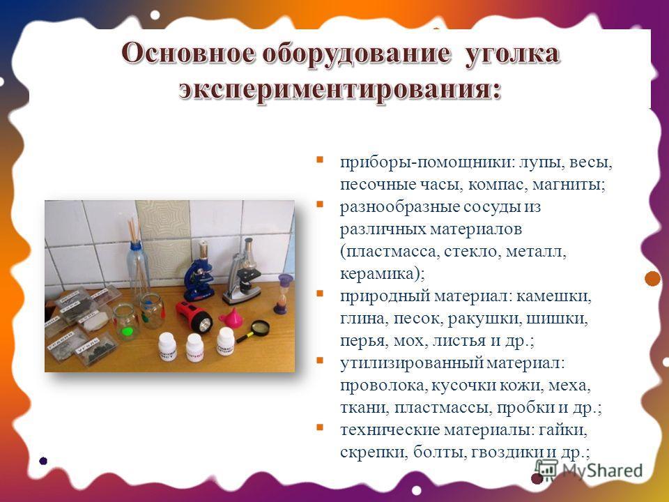 Основное оборудование уголка экспериментирования: приборы-помощники: лупы, весы, песочные часы, компас, магниты; разнообразные сосуды из различных материалов (пластмасса, стекло, металл, керамика); природный материал: камешки, глина, песок, ракушки,