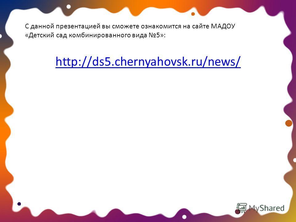 http://ds5.chernyahovsk.ru/news/ С данной презентацией вы сможете ознакомится на сайте МАДОУ «Детский сад комбинированного вида 5»: