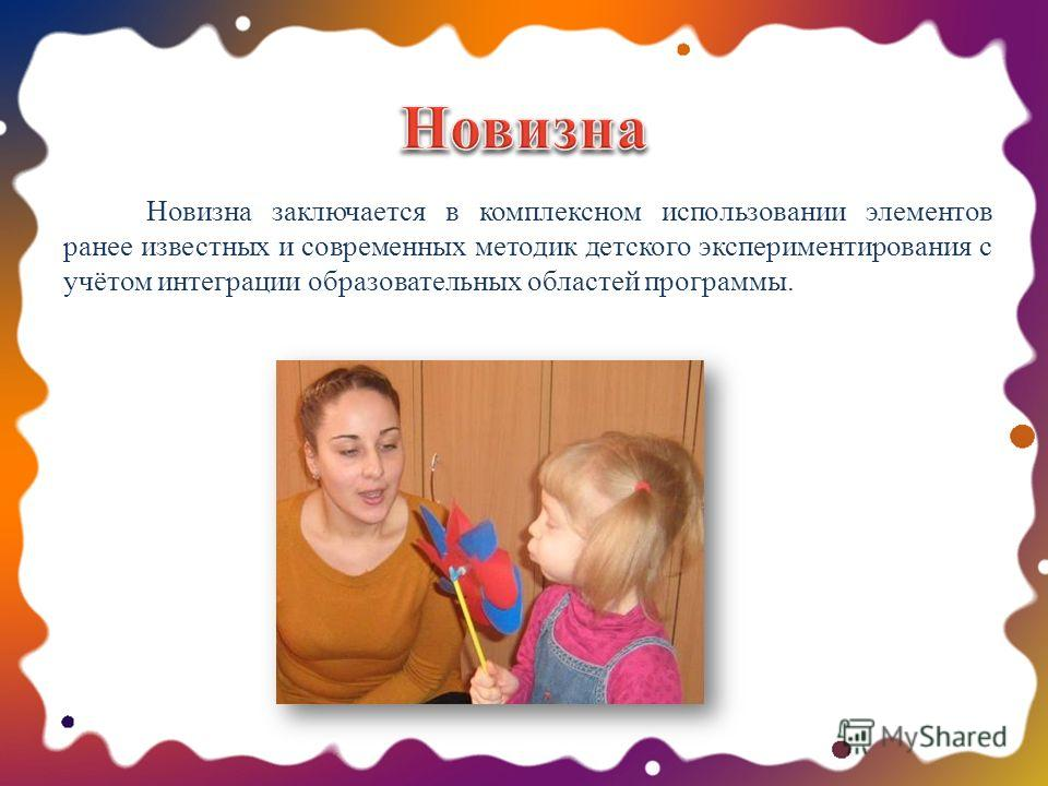 Новизна заключается в комплексном использовании элементов ранее известных и современных методик детского экспериментирования с учётом интеграции образовательных областей программы.