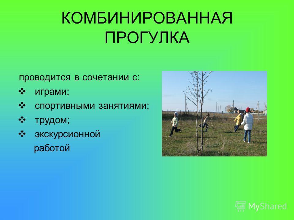 КОМБИНИРОВАННАЯ ПРОГУЛКА проводится в сочетании с: играми; спортивными занятиями; трудом; экскурсионной работой