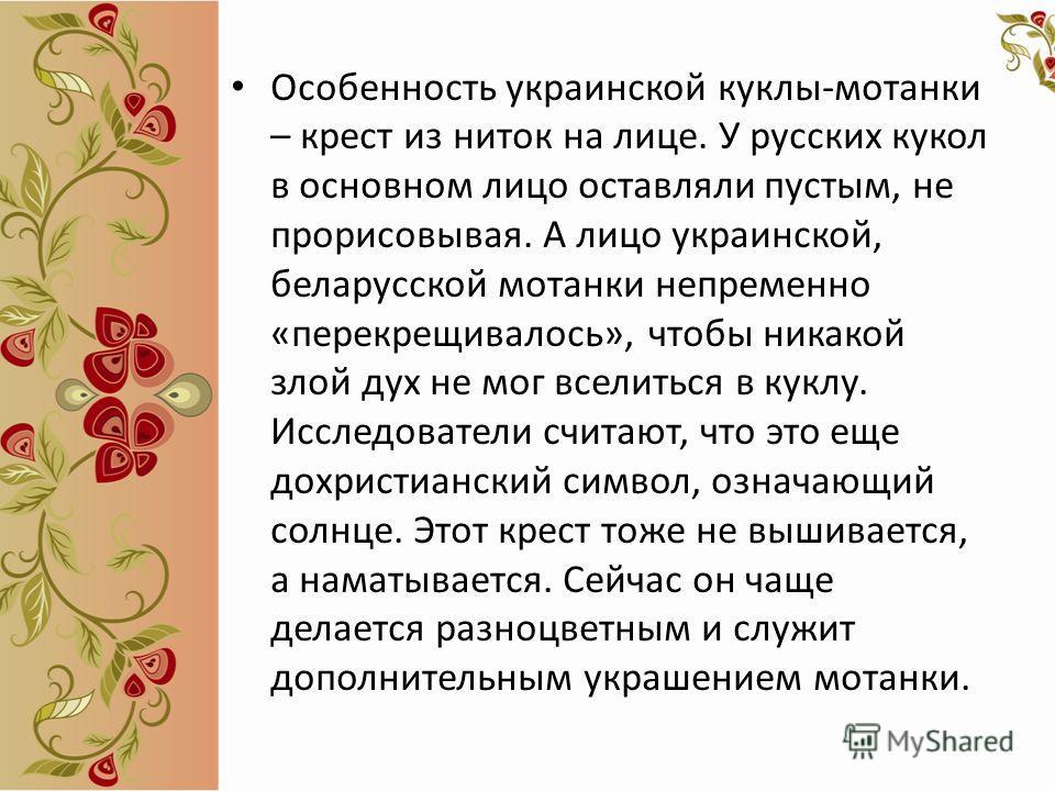 Особенность украинской куклы-моталки – крест из ниток на лице. У русских кукол в основном лицо оставляли пустым, не прорисовывая. А лицо украинской, белорусской моталки непременно «перекрещивалось», чтобы никакой злой дух не мог вселиться в куклу. Ис
