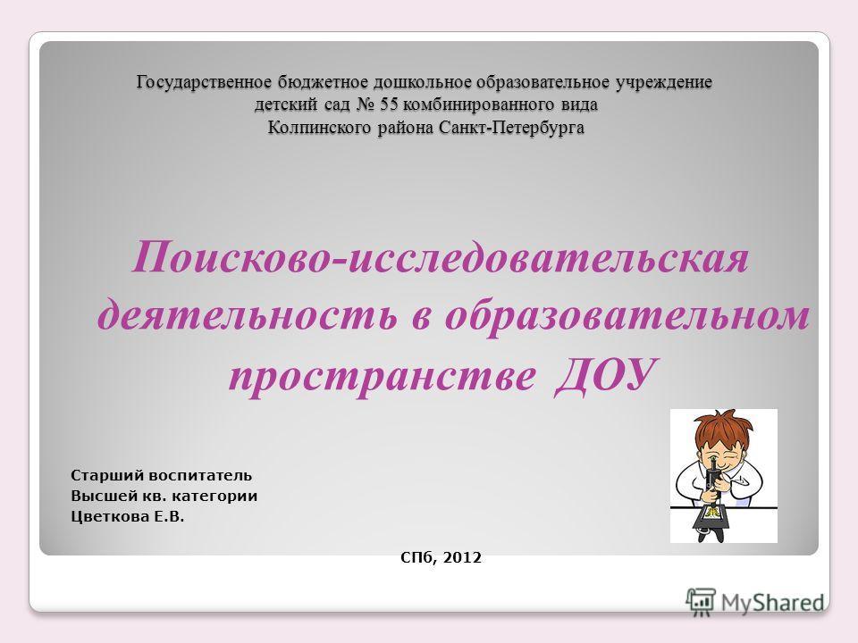 Государственное бюджетное дошкольное образовательное учреждение детский сад 55 комбинированного вида Колпинского района Санкт-Петербурга Поисково-исследовательская деятельность в образовательном пространстве ДОУ Старший воспитатель Высшей кв. категор