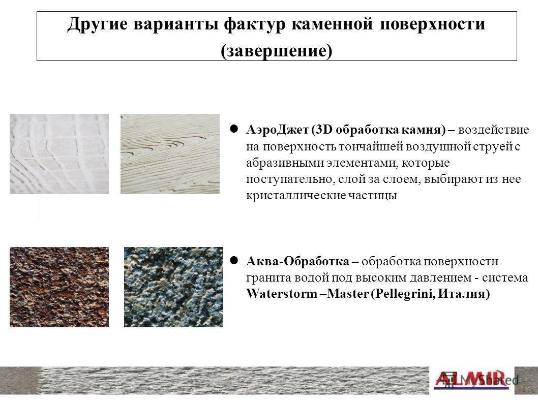 Другие варианты фактур каменной поверхности (завершение) Аэро Джет (3D обработка камня) – воздействие на поверхность тончайшей воздушной струей с абразивными элементами, которые поступательно, слой за слоем, выбирают из нее кристаллические частицы Ак