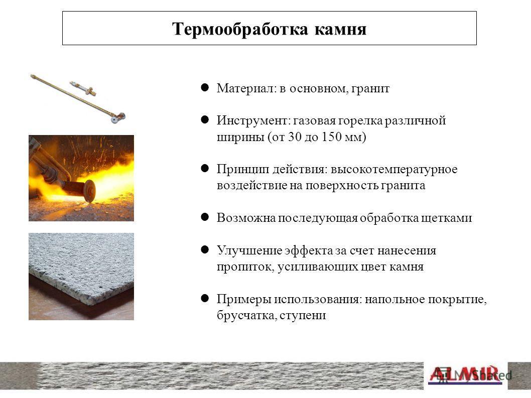 Термообработка камня Материал: в основном, гранит Инструмент: газовая горелка различной ширины (от 30 до 150 мм) Принцип действия: высокотемпературное воздействие на поверхность гранита Возможна последующая обработка щетками Улучшение эффекта за счет