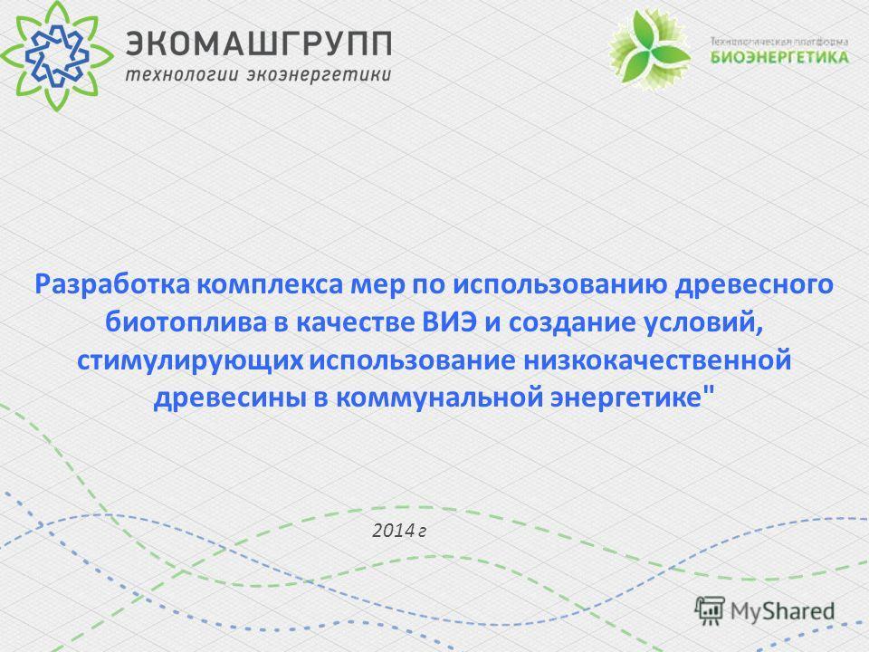 Разработка комплекса мер по использованию древесного биотоплива в качестве ВИЭ и создание условий, стимулирующих использование низкокачественной древесины в коммунальной энергетике 2014 г