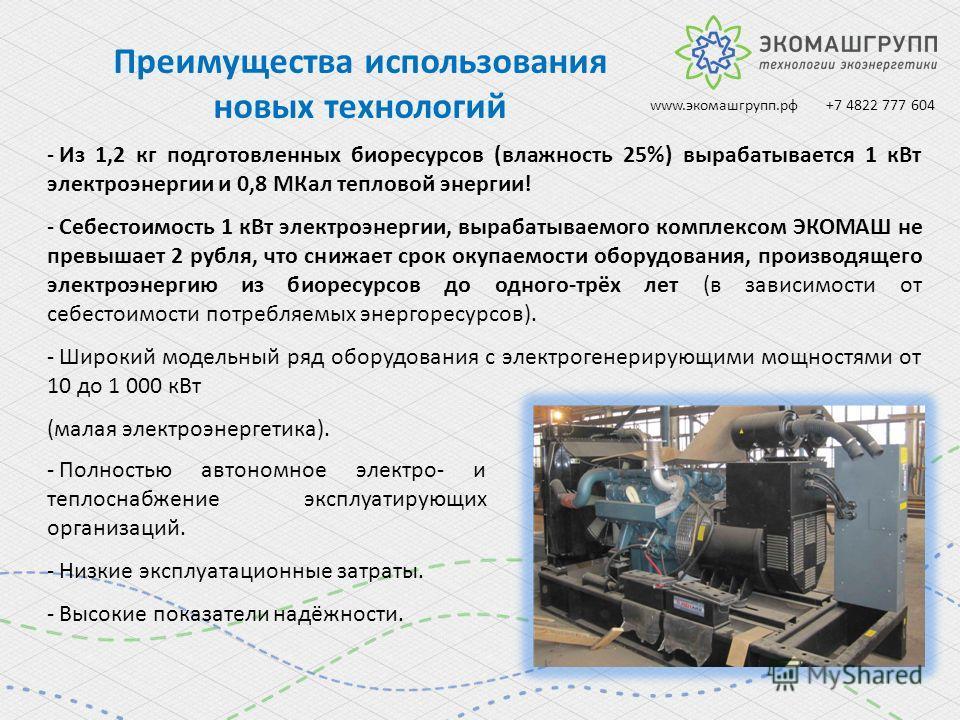 Преимущества использования новых технологий - Из 1,2 кг подготовленных биоресурсов (влажность 25%) вырабатывается 1 к Вт электроэнергии и 0,8 МКал тепловой энергии! - Себестоимость 1 к Вт электроэнергии, вырабатываемого комплексом ЭКОМАШ не превышает