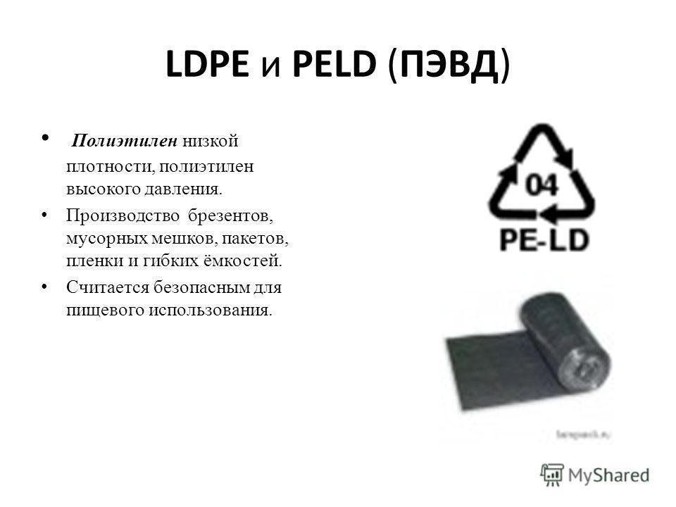 LDPE и PELD (ПЭВД) Полиэтилен низкой плотности, полиэтилен высокого давления. Производство брезентов, мусорных мешков, пакетов, пленки и гибких ёмкостей. Считается безопасным для пищевого использования.