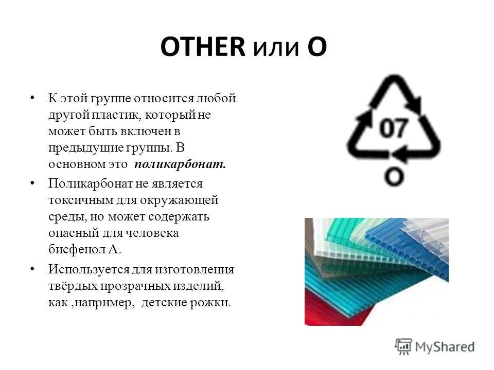 OTHER или О К этой группе относится любой другой пластик, который не может быть включен в предыдущие группы. В основном это поликарбонат. Поликарбонат не является токсичным для окружающей среды, но может содержать опасный для человека бисфенол А. Исп