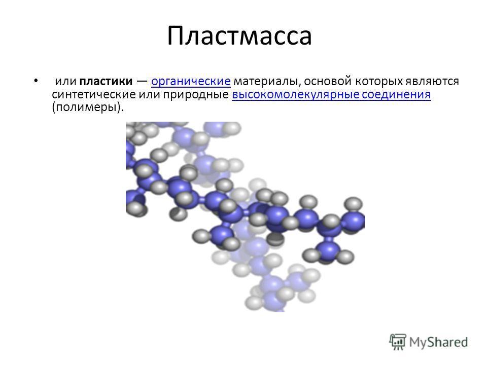 Пластмасса или пластики органические материалы, основой которых являются синтетические или природные высокомолекулярные соединения (полимеры).органические высокомолекулярные соединения