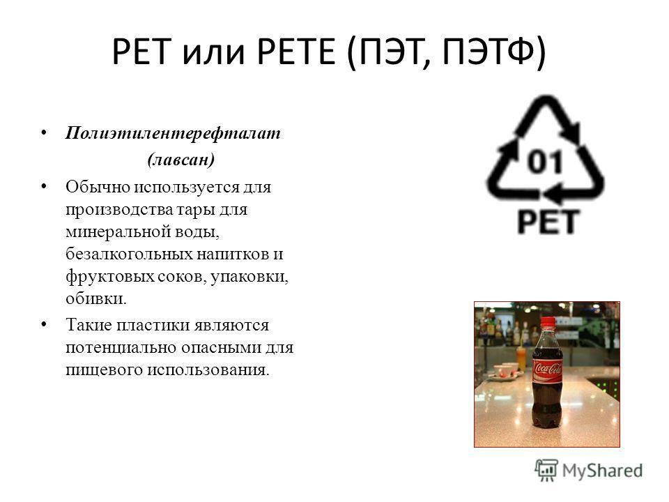 PET или PETE (ПЭТ, ПЭТФ) Полиэтилентерефталат (лавсан) Обычно используется для производства тары для минеральной воды, безалкогольных напитков и фруктовых соков, упаковки, обивки. Такие пластики являются потенциально опасными для пищевого использован