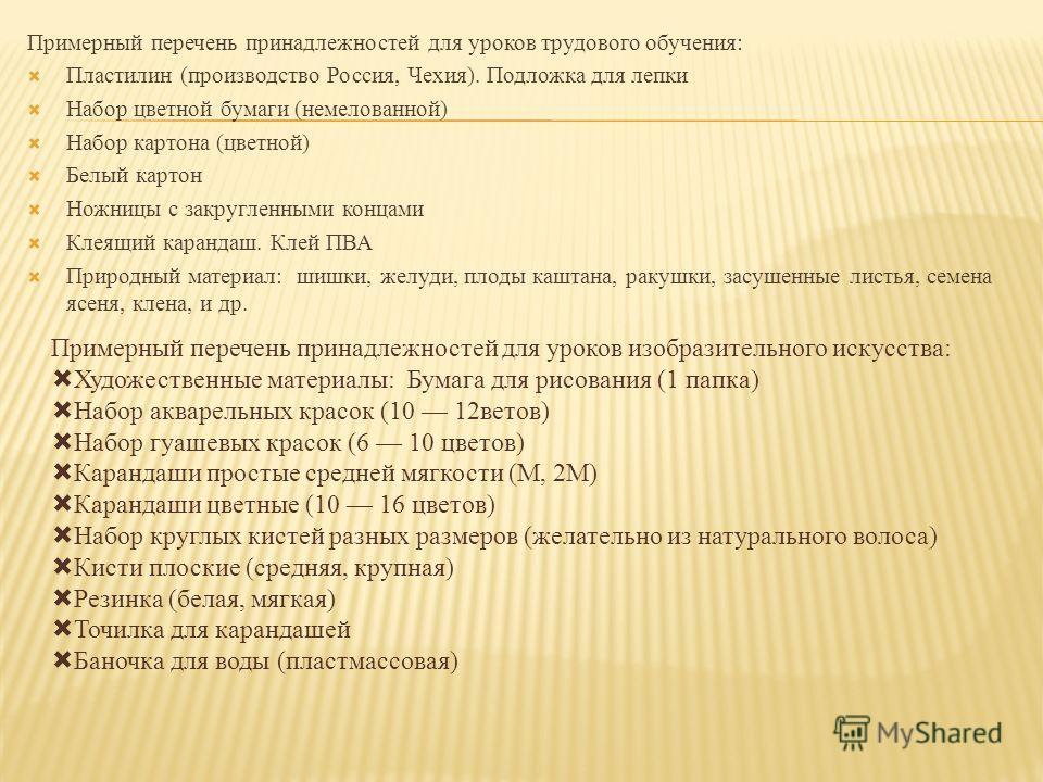 Примерный перечень принадлежностей для уроков трудового обучения: Пластилин (производство Россия, Чехия). Подложка для лепки Набор цветной бумаги (немелованной) Набор картона (цветной) Белый картон Ножницы с закругленными концами Клеящий карандаш. Кл