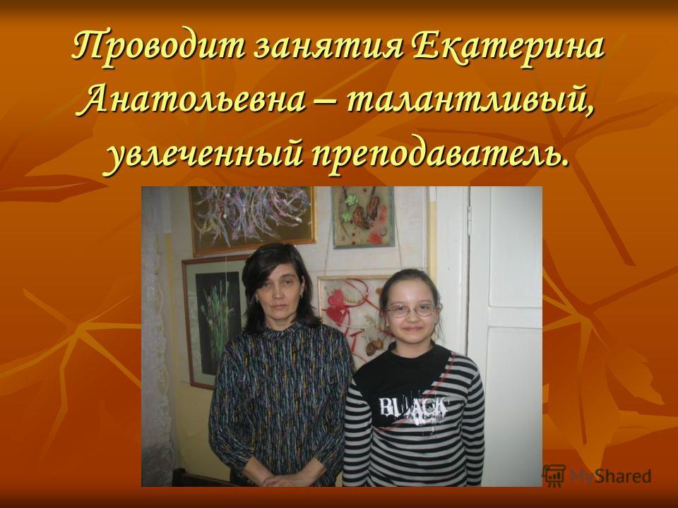 Проводит занятия Екатерина Анатольевна – талантливый, увлеченный преподаватель.