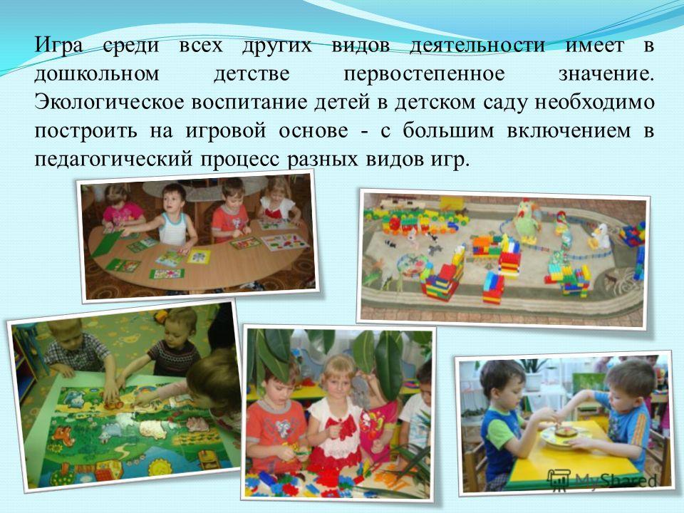 Игра среди всех других видов деятельности имеет в дошкольном детстве первостепенное значение. Экологическое воспитание детей в детском саду необходимо построить на игровой основе - с большим включением в педагогический процесс разных видов игр.