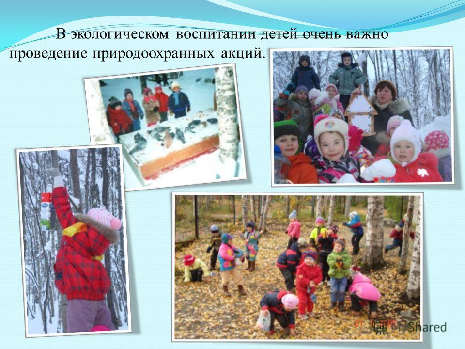 В экологическом воспитании детей очень важно проведение природоохранных акций.