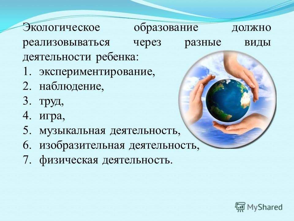 Экологическое образование должно реализовываться через разные виды деятельности ребенка: 1.экспериментирование, 2.наблюдение, 3.труд, 4.игра, 5. музыкальная деятельность, 6. изобразительная деятельность, 7. физическая деятельность.