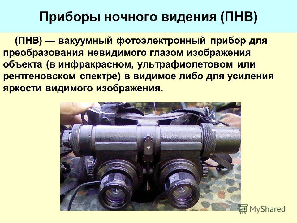 Приборы ночного видения (ПНВ) (ПНВ) вакуумный фотоэлектронный прибор для преобразования невидимого глазом изображения объекта (в инфракрасном, ультрафиолетовом или рентгеновском спектре) в видимое либо для усиления яркости видимого изображения.