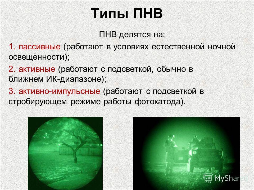 Типы ПНВ ПНВ делятся на: 1. пассивные (работают в условиях естественной ночной освещённости); 2. активные (работают с подсветкой, обычно в ближнем ИК-диапазоне); 3.активно-импульсные (работают с подсветкой в стробирующем режиме работы фотокатода).
