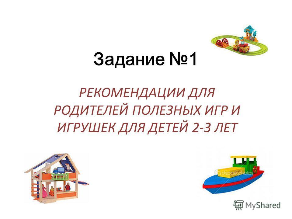 Задание 1 РЕКОМЕНДАЦИИ ДЛЯ РОДИТЕЛЕЙ ПОЛЕЗНЫХ ИГР И ИГРУШЕК ДЛЯ ДЕТЕЙ 2-3 ЛЕТ