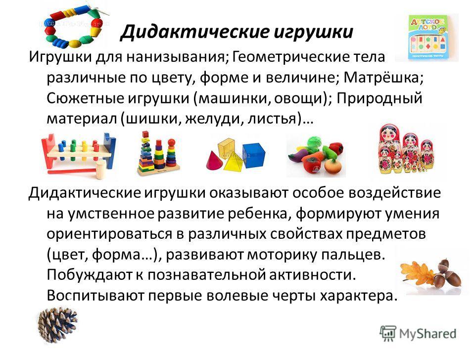 Дидактические игрушки Игрушки для нанизывания; Геометрические тела различные по цвету, форме и величине; Матрёшка; Сюжетные игрушки (машинки, овощи); Природный материал (шишки, желуди, листья)… Дидактические игрушки оказывают особое воздействие на ум