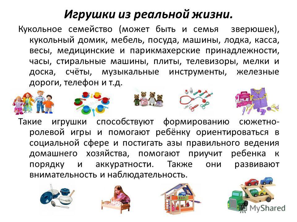 Игрушки из реальной жизни. Кукольное семейство (может быть и семья зверюшек), кукольный домик, мебель, посуда, машины, лодка, касса, весы, медицинские и парикмахерские принадлежности, часы, стиральные машины, плиты, телевизоры, мелки и доска, счёты,