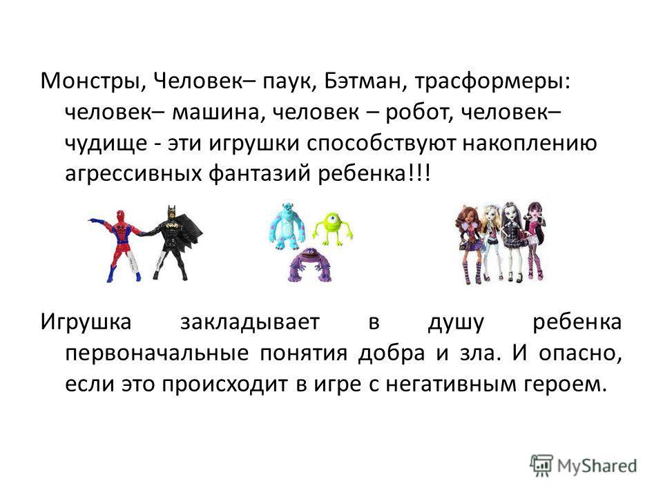 Монстры, Человек– паук, Бэтман, трансформеры: человек– машина, человек – робот, человек– чудище - эти игрушки способствуют накоплению агрессивных фантазий ребенка!!! Игрушка закладывает в душу ребенка первоначальные понятия добра и зла. И опасно, есл
